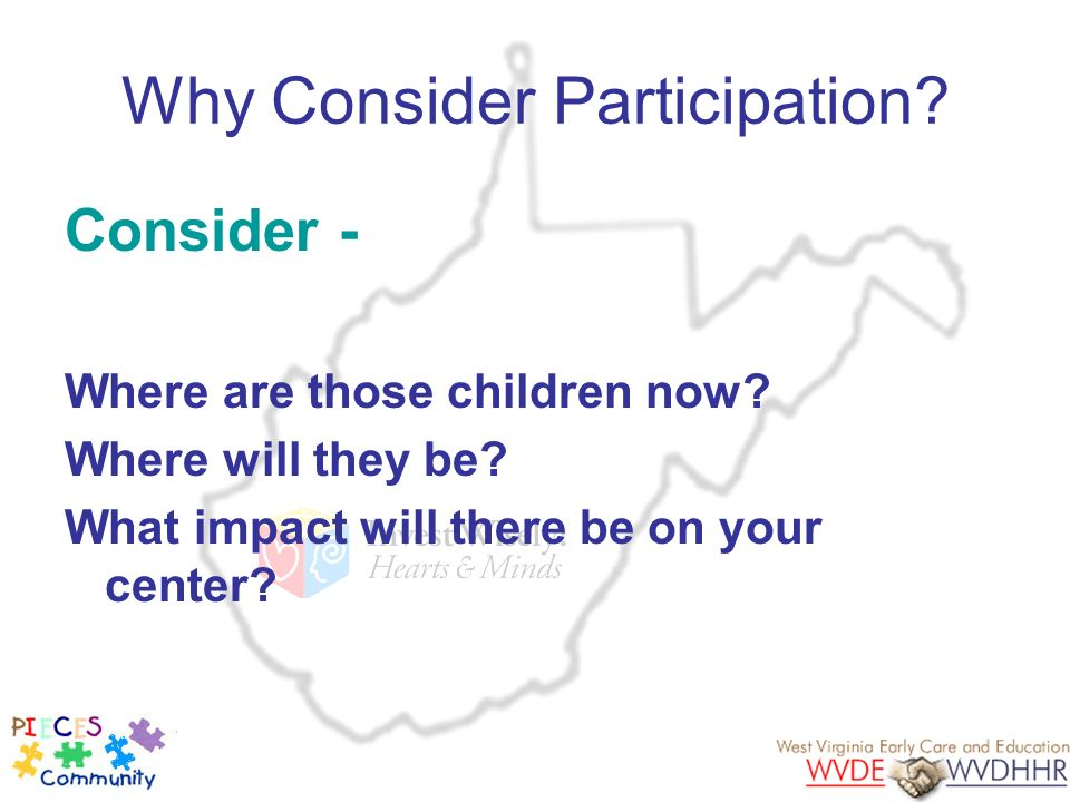 Why Consider Participation? Consider - Where are those children now? Where will they be? What impact will there be on your center?