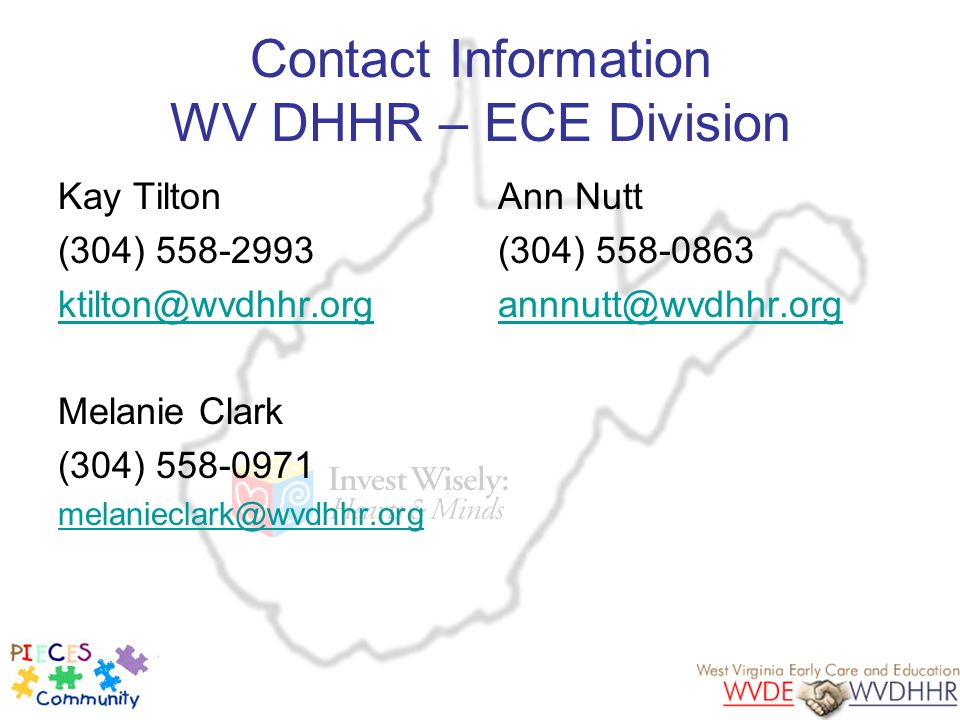 Contact Information WV DHHR – ECE Division Kay Tilton (304) 558-2993 ktilton@wvdhhr.org Melanie Clark (304) 558-0971 melanieclark@wvdhhr.org Ann Nutt