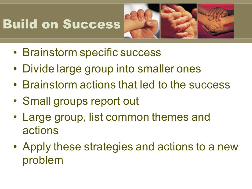 Build on Success Brainstorm specific success Divide large group into smaller ones Brainstorm actions that led to the success Small groups report out Large group, list common themes and actions Apply these strategies and actions to a new problem