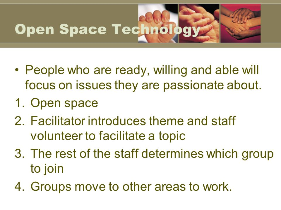 Open Space Technology People who are ready, willing and able will focus on issues they are passionate about.