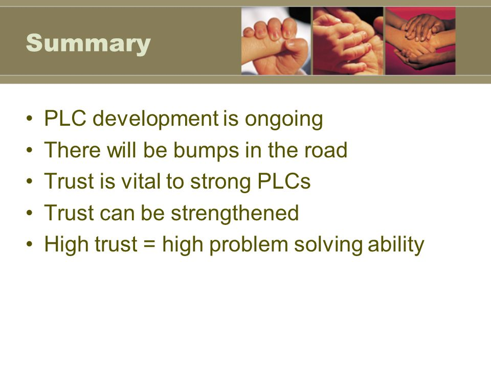Summary PLC development is ongoing There will be bumps in the road Trust is vital to strong PLCs Trust can be strengthened High trust = high problem solving ability