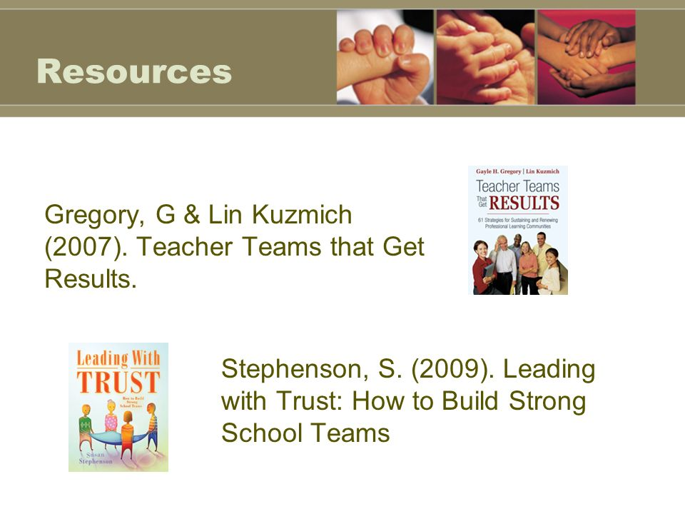 Resources Gregory, G & Lin Kuzmich (2007). Teacher Teams that Get Results.