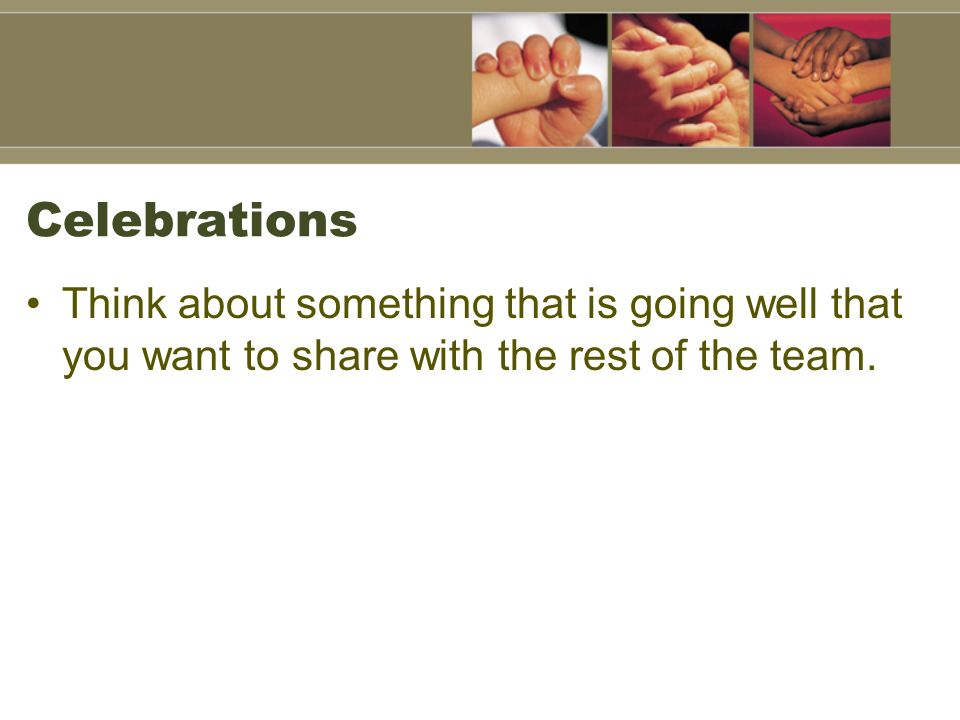 Celebrations Think about something that is going well that you want to share with the rest of the team.
