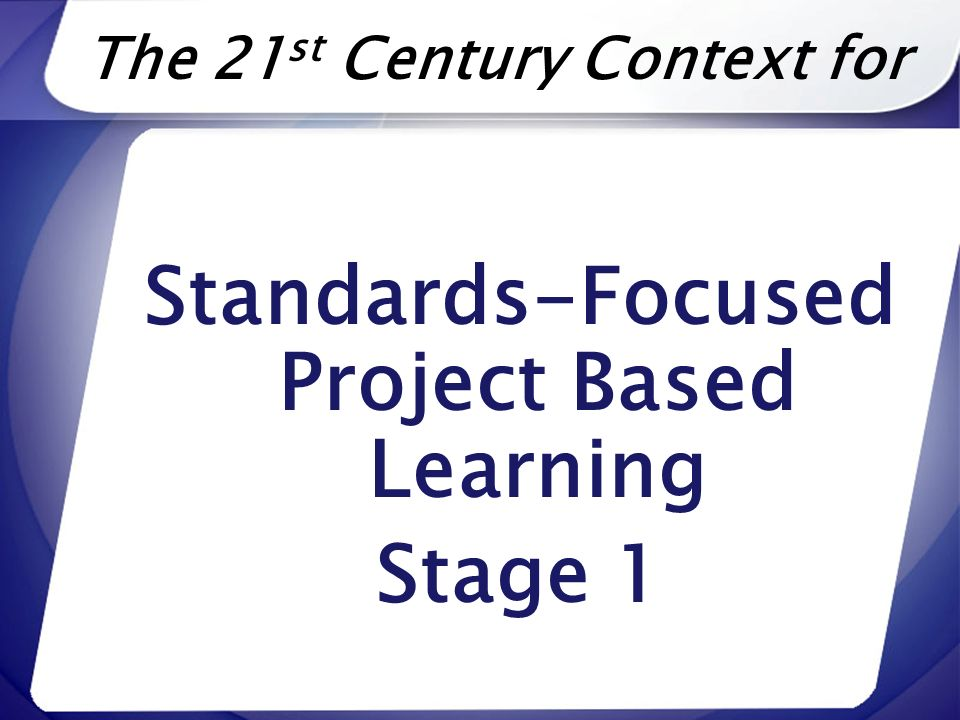 The 21 st Century Context for Standards-Focused Project Based Learning Stage 1
