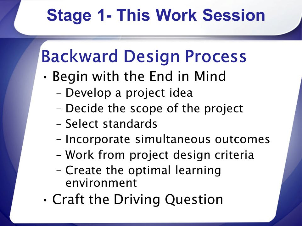 Stage 1- This Work Session Backward Design Process Begin with the End in Mind –Develop a project idea –Decide the scope of the project –Select standar