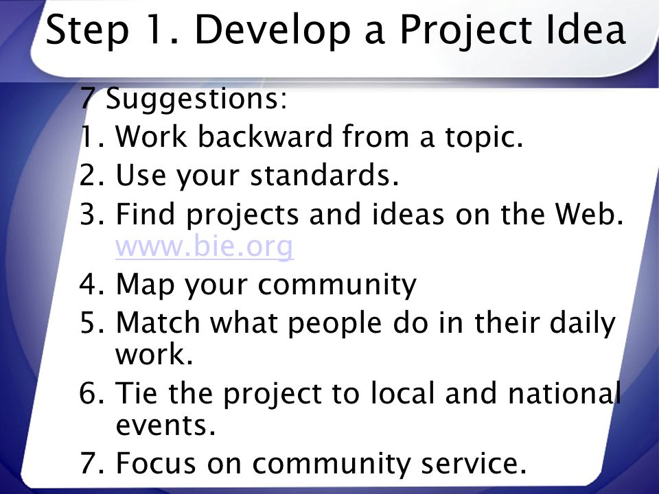 Step 1. Develop a Project Idea 7 Suggestions: 1.Work backward from a topic. 2.Use your standards. 3.Find projects and ideas on the Web. www.bie.org ww