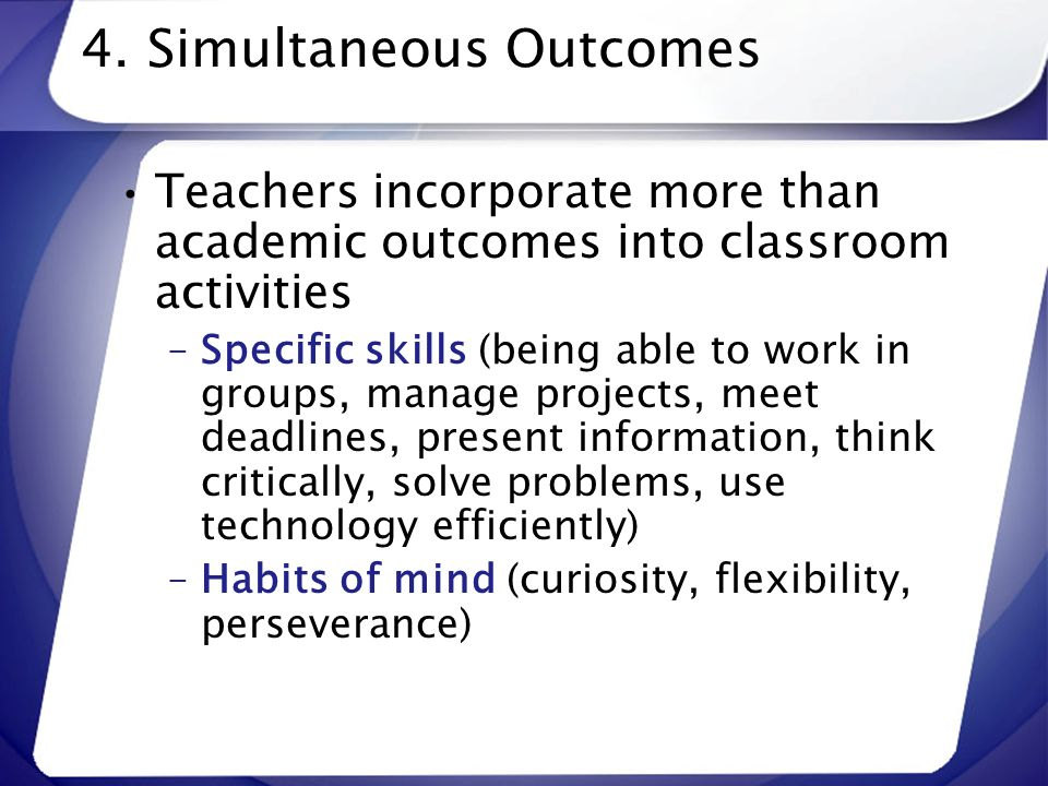 4. Simultaneous Outcomes Teachers incorporate more than academic outcomes into classroom activities –Specific skills (being able to work in groups, ma
