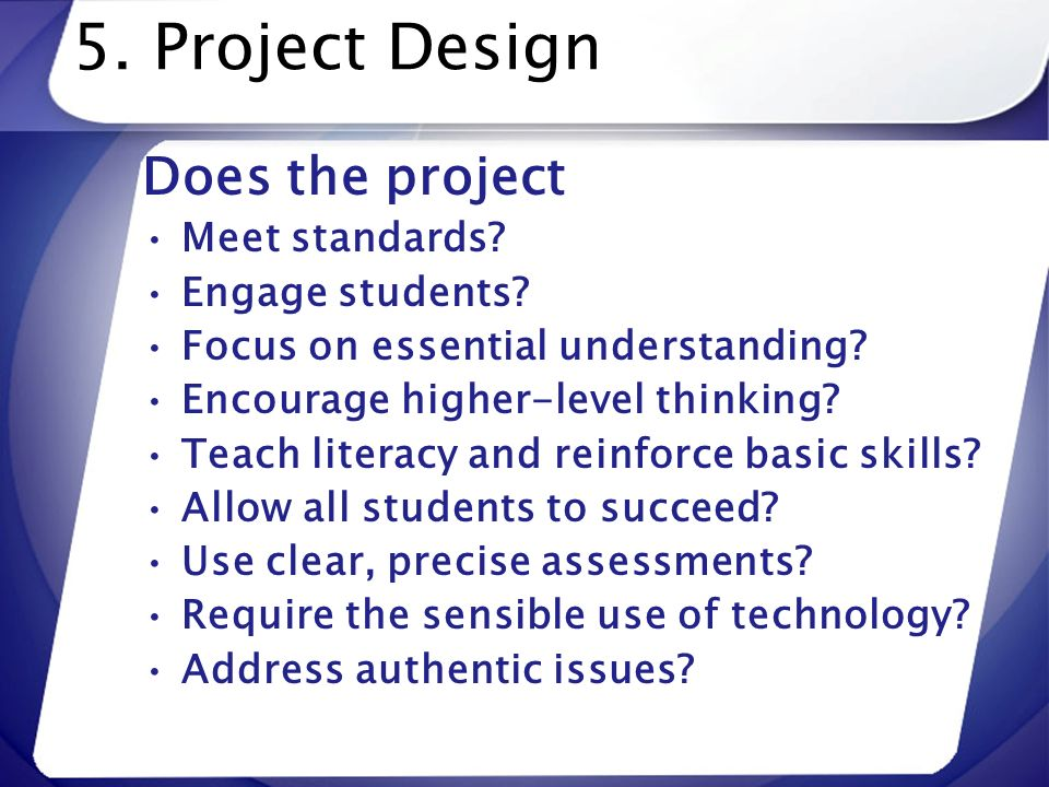 5. Project Design Does the project Meet standards? Engage students? Focus on essential understanding? Encourage higher-level thinking? Teach literacy