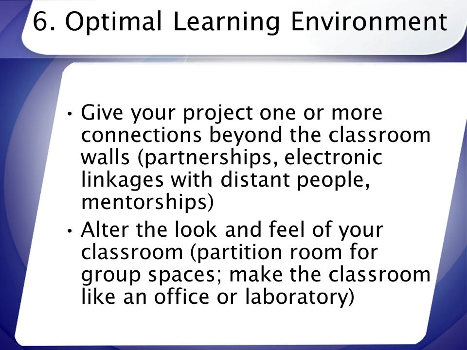 6. Optimal Learning Environment Give your project one or more connections beyond the classroom walls (partnerships, electronic linkages with distant p