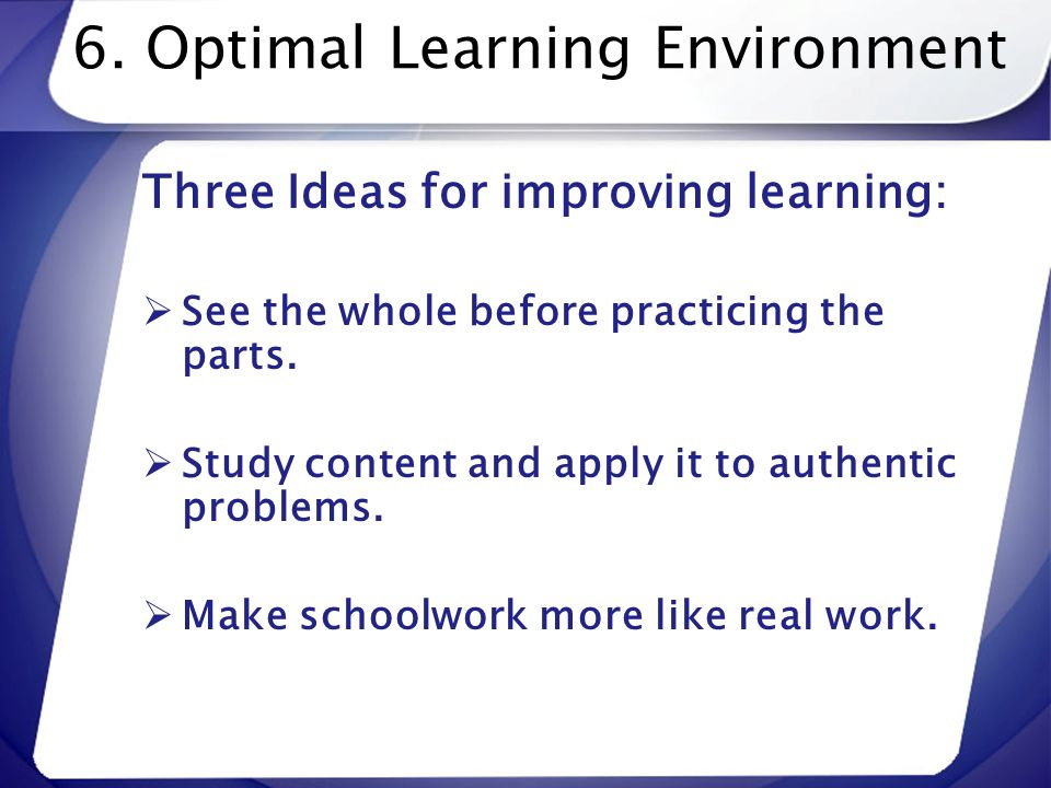 6. Optimal Learning Environment Three Ideas for improving learning: See the whole before practicing the parts. Study content and apply it to authentic