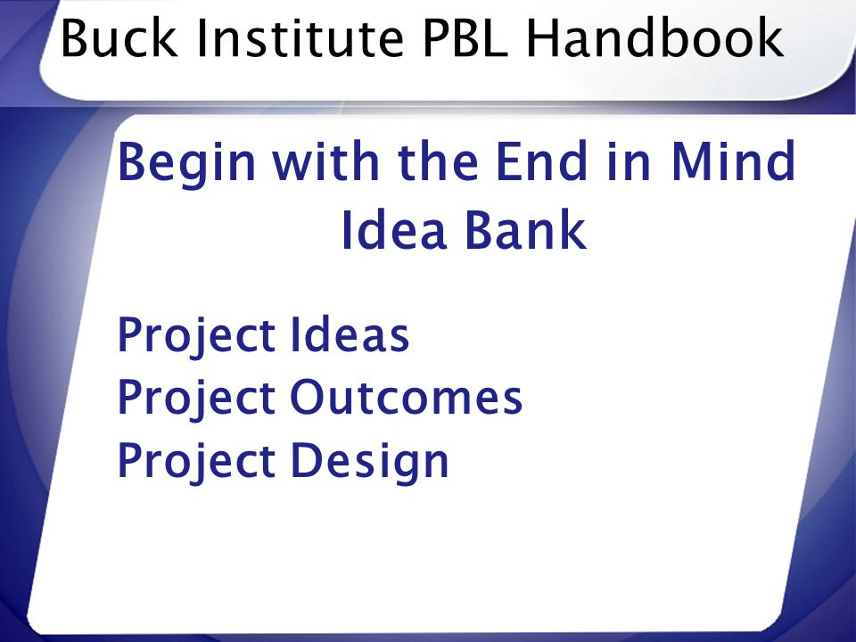 Buck Institute PBL Handbook Begin with the End in Mind Idea Bank Project Ideas Project Outcomes Project Design