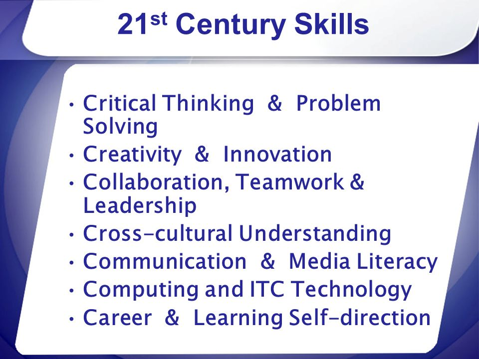 21 st Century Skills Critical Thinking & Problem Solving Creativity & Innovation Collaboration, Teamwork & Leadership Cross-cultural Understanding Com