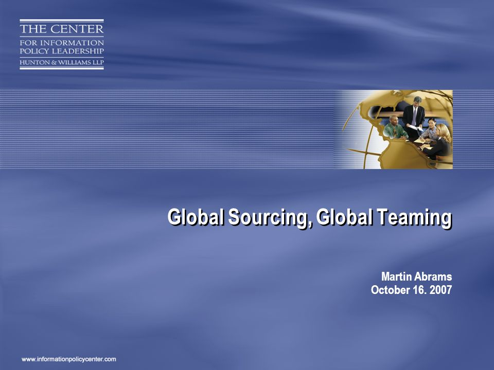 Global Sourcing, Global Teaming Martin Abrams October 16. 2007