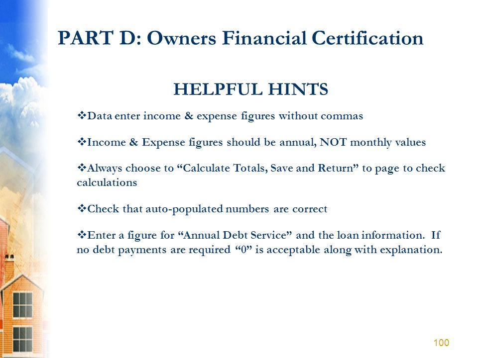 PART D: Owners Financial Certification HELPFUL HINTS Data enter income & expense figures without commas Income & Expense figures should be annual, NOT