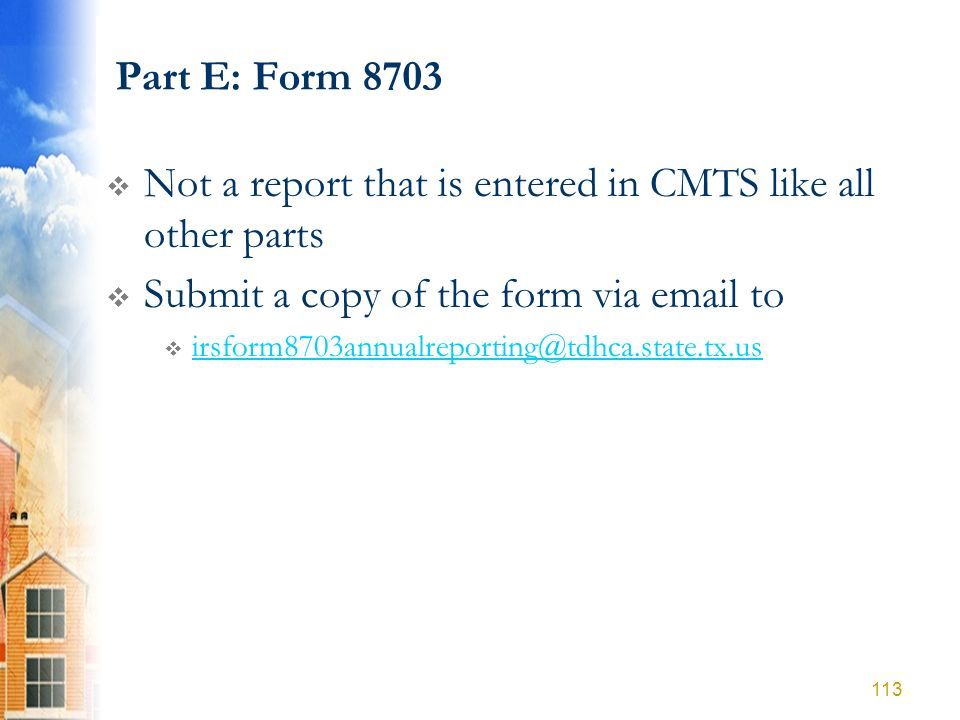 Part E: Form 8703 Not a report that is entered in CMTS like all other parts Submit a copy of the form via email to irsform8703annualreporting@tdhca.st