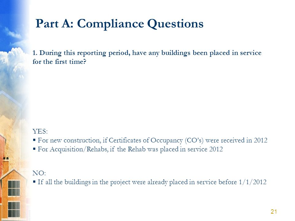 Part A: Compliance Questions YES: For new construction, if Certificates of Occupancy (COs) were received in 2012 For Acquisition/Rehabs, if the Rehab