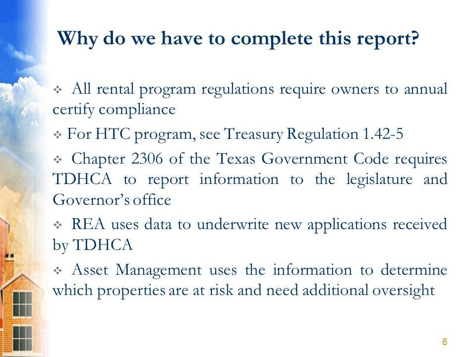 Why do we have to complete this report? All rental program regulations require owners to annual certify compliance For HTC program, see Treasury Regul