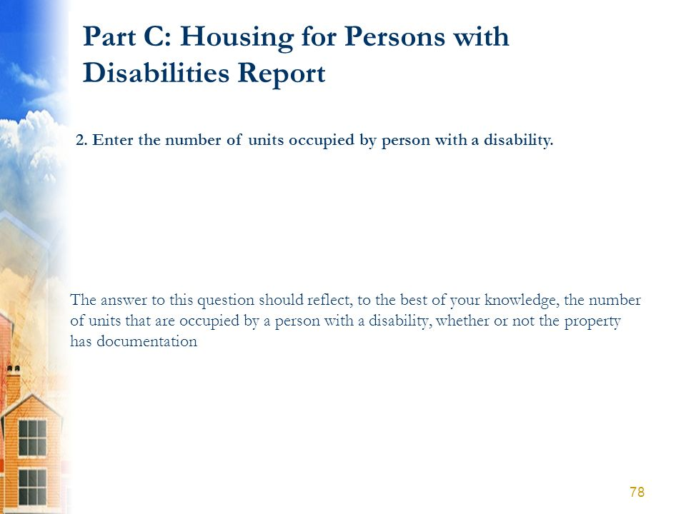 Part C: Housing for Persons with Disabilities Report 2. Enter the number of units occupied by person with a disability. The answer to this question sh