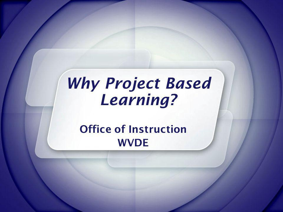 Why Project Based Learning? Office of Instruction WVDE