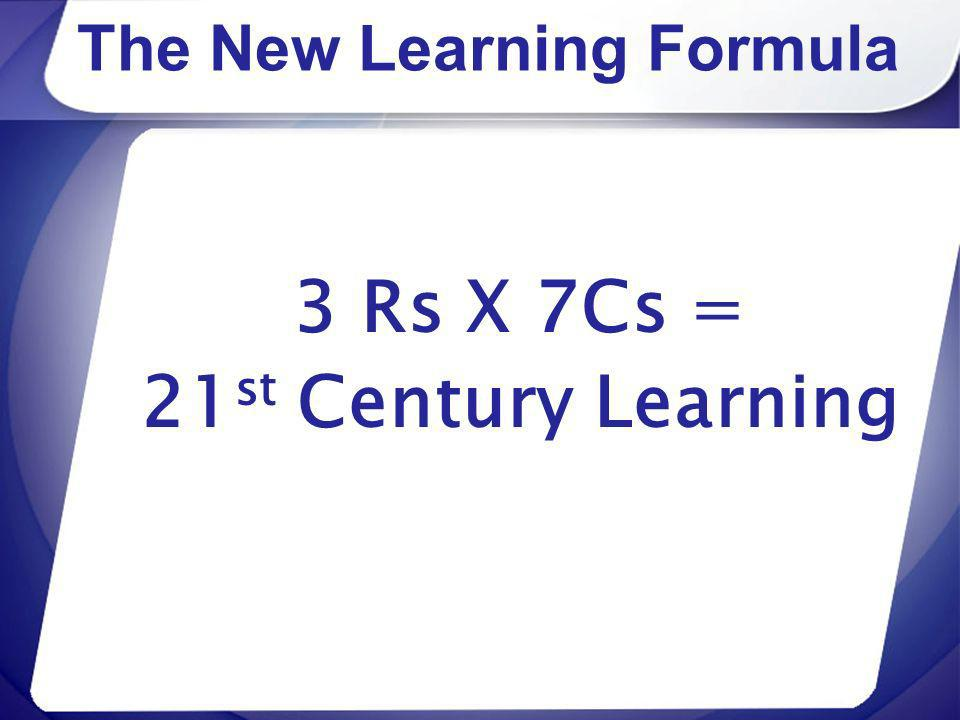 The New Learning Formula 3 Rs X 7Cs = 21 st Century Learning