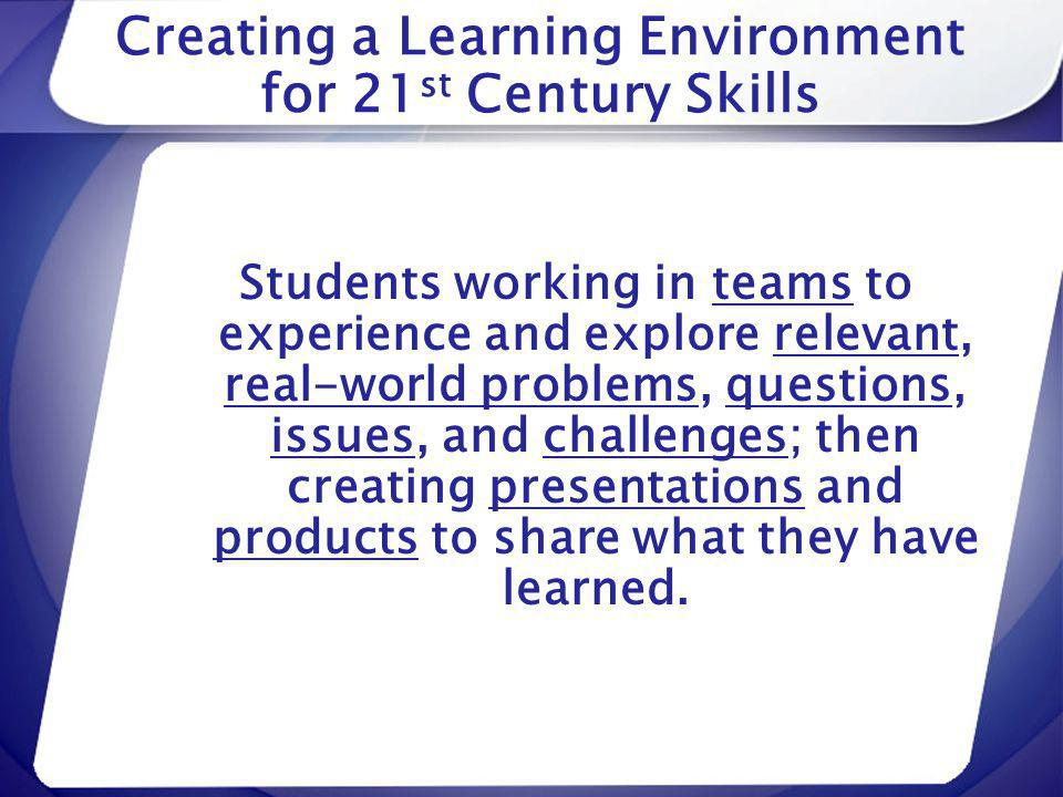 Creating a Learning Environment for 21 st Century Skills Students working in teams to experience and explore relevant, real-world problems, questions,