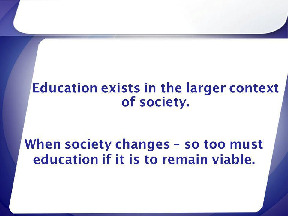 Education exists in the larger context of society. When society changes – so too must education if it is to remain viable.