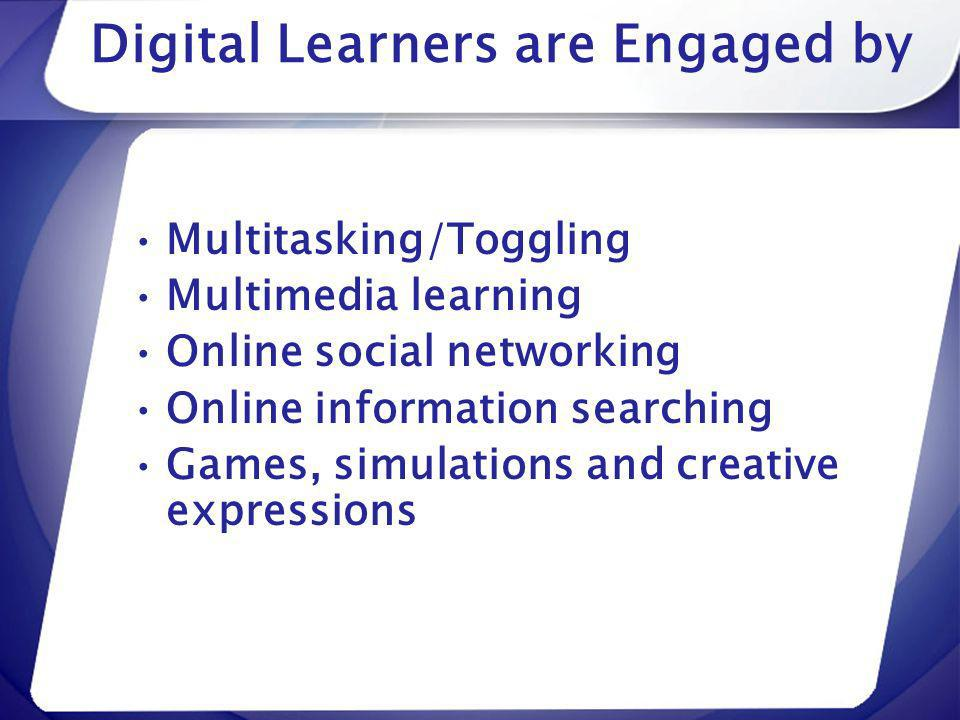Digital Learners are Engaged by Multitasking/Toggling Multimedia learning Online social networking Online information searching Games, simulations and