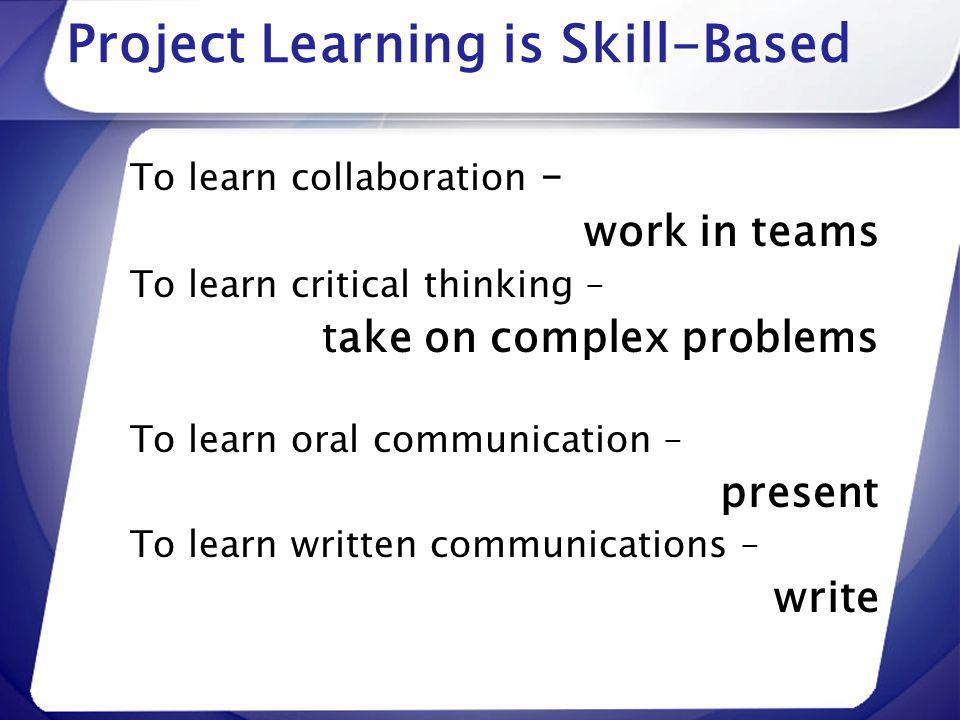 Project Learning is Skill-Based To learn collaboration – work in teams To learn critical thinking – take on complex problems To learn oral communicati