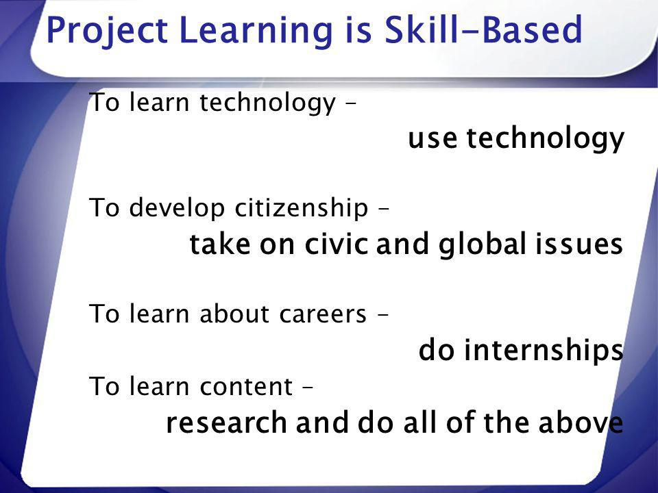 Project Learning is Skill-Based To learn technology – use technology To develop citizenship – take on civic and global issues To learn about careers –