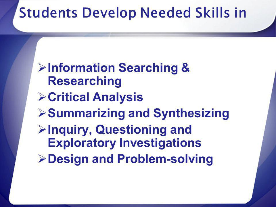 Students Develop Needed Skills in Information Searching & Researching Critical Analysis Summarizing and Synthesizing Inquiry, Questioning and Explorat