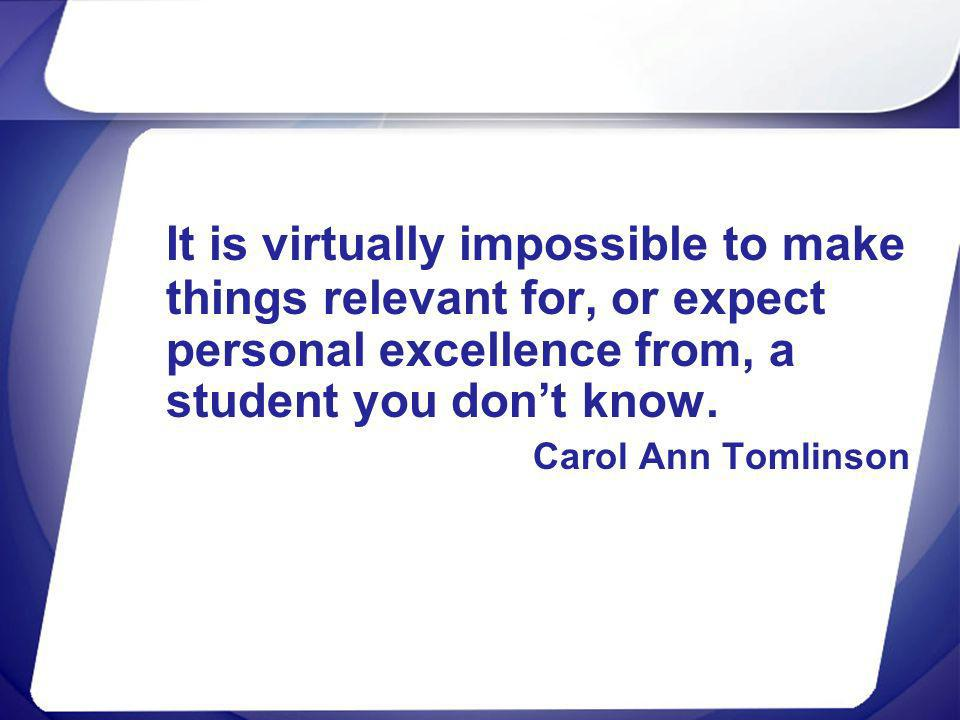 It is virtually impossible to make things relevant for, or expect personal excellence from, a student you dont know. Carol Ann Tomlinson