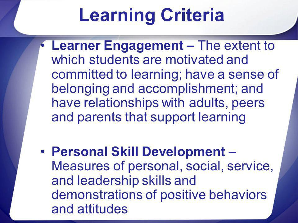 Learning Criteria Learner Engagement – The extent to which students are motivated and committed to learning; have a sense of belonging and accomplishm