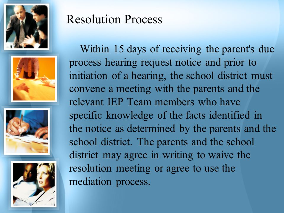 Resolution Process Within 15 days of receiving the parent's due process hearing request notice and prior to initiation of a hearing, the school distri
