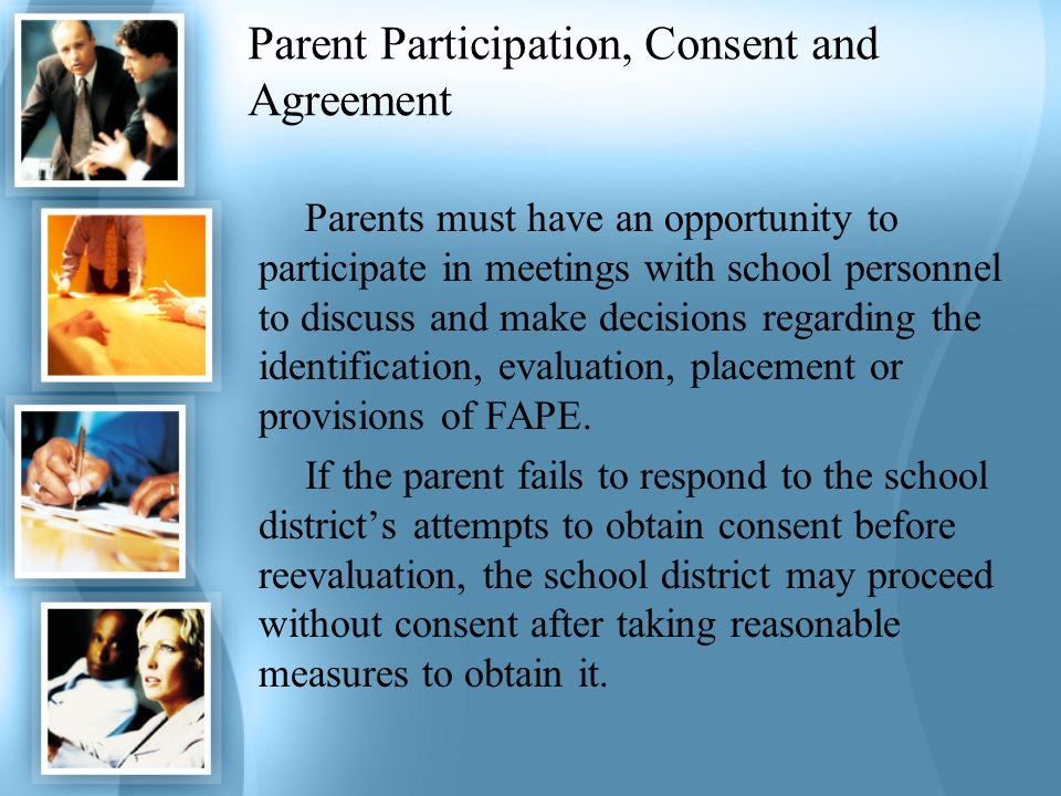 Parent Participation, Consent and Agreement Parents must have an opportunity to participate in meetings with school personnel to discuss and make deci
