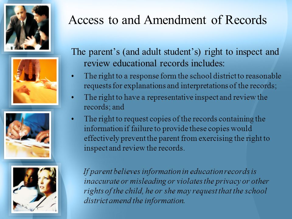 Access to and Amendment of Records The parents (and adult students) right to inspect and review educational records includes: The right to a response