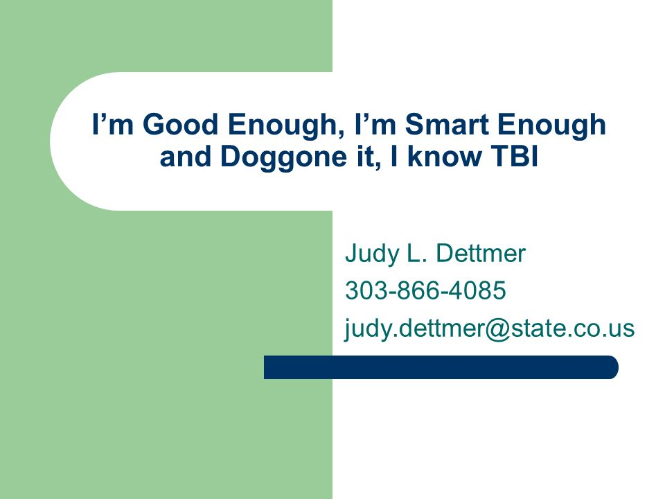 Im Good Enough, Im Smart Enough and Doggone it, I know TBI Judy L. Dettmer 303-866-4085 judy.dettmer@state.co.us