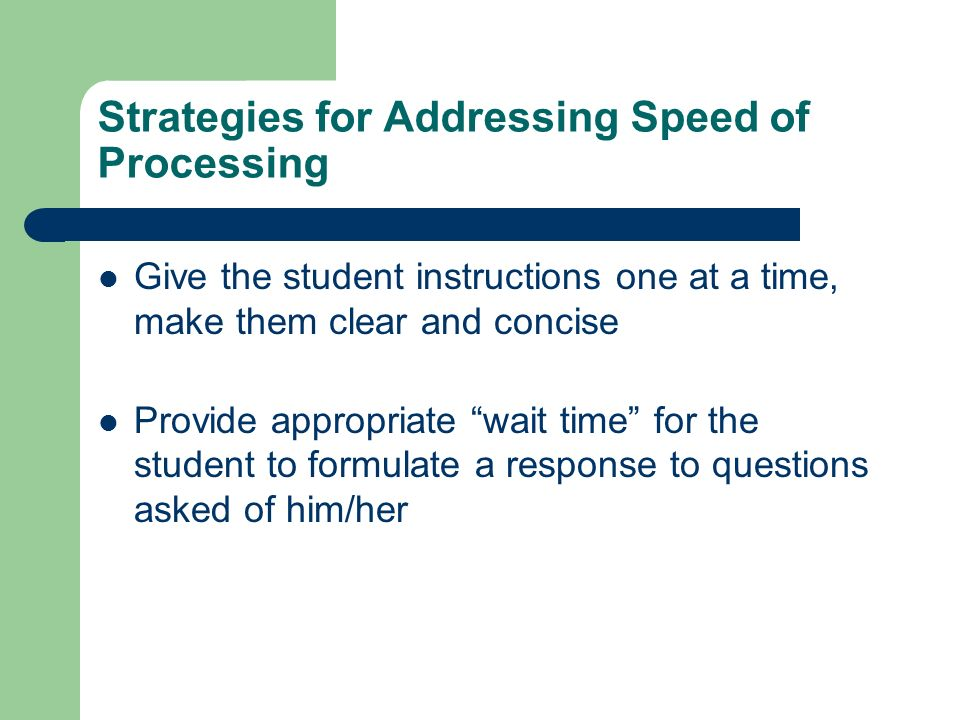 Strategies for Addressing Speed of Processing Give the student instructions one at a time, make them clear and concise Provide appropriate wait time f