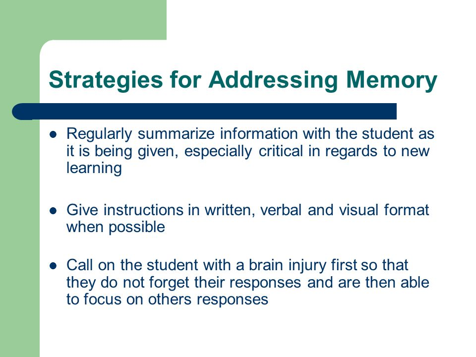 Strategies for Addressing Memory Regularly summarize information with the student as it is being given, especially critical in regards to new learning