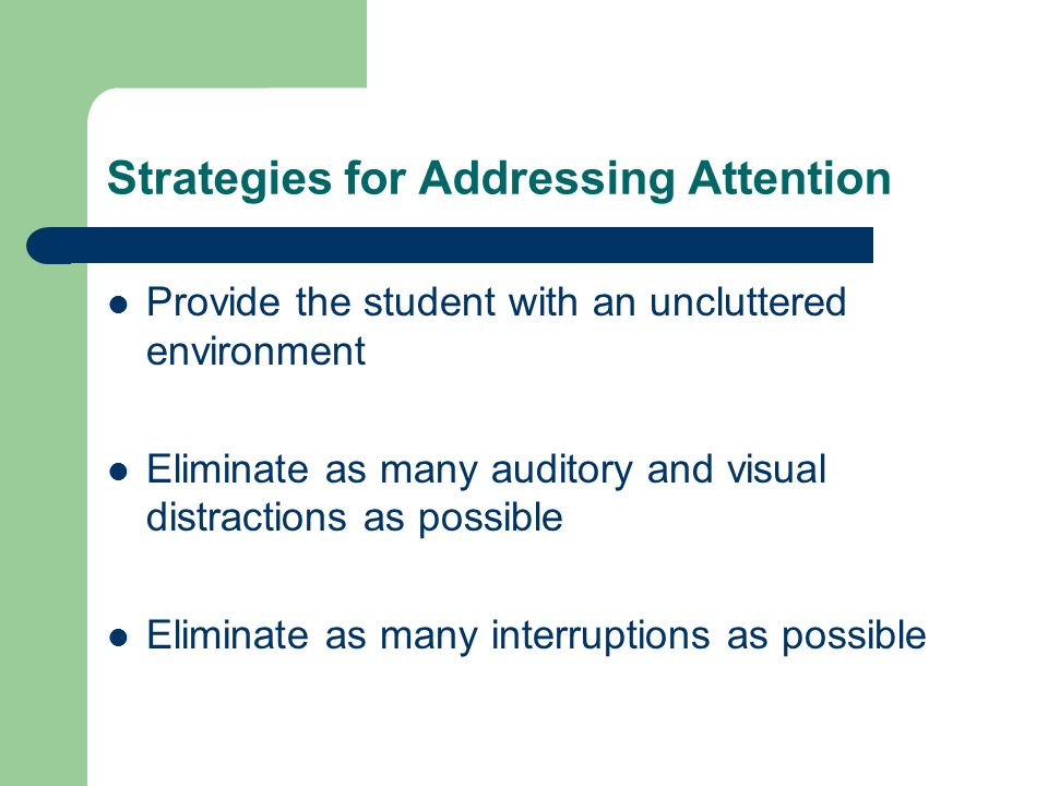 Strategies for Addressing Attention Provide the student with an uncluttered environment Eliminate as many auditory and visual distractions as possible