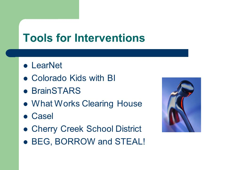 Tools for Interventions LearNet Colorado Kids with BI BrainSTARS What Works Clearing House Casel Cherry Creek School District BEG, BORROW and STEAL!