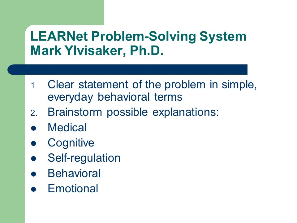 LEARNet Problem-Solving System Mark Ylvisaker, Ph.D. 1. Clear statement of the problem in simple, everyday behavioral terms 2. Brainstorm possible exp
