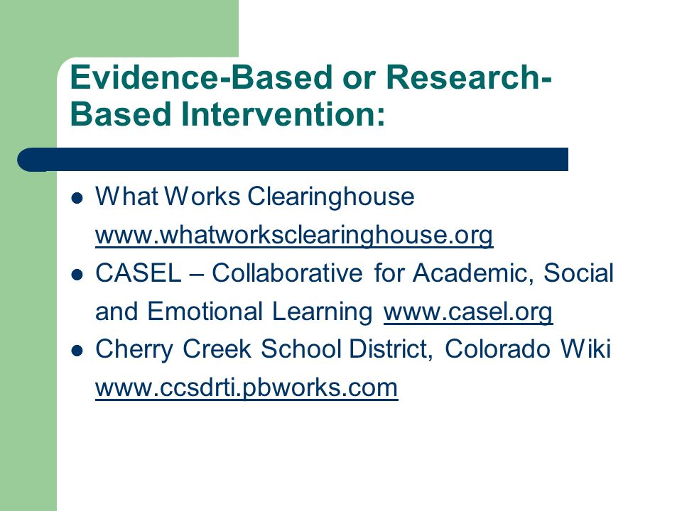 Evidence-Based or Research- Based Intervention: What Works Clearinghouse www.whatworksclearinghouse.org CASEL – Collaborative for Academic, Social and
