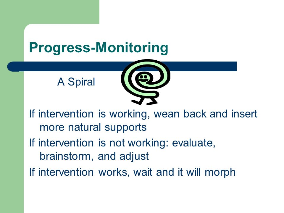 Progress-Monitoring A Spiral If intervention is working, wean back and insert more natural supports If intervention is not working: evaluate, brainsto
