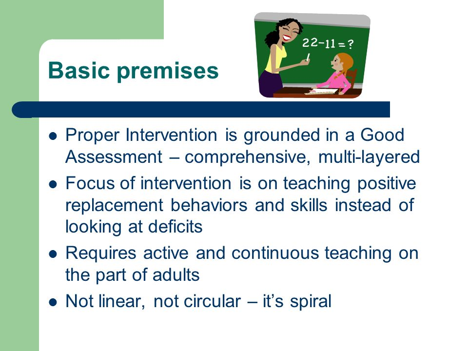 Basic premises Proper Intervention is grounded in a Good Assessment – comprehensive, multi-layered Focus of intervention is on teaching positive repla