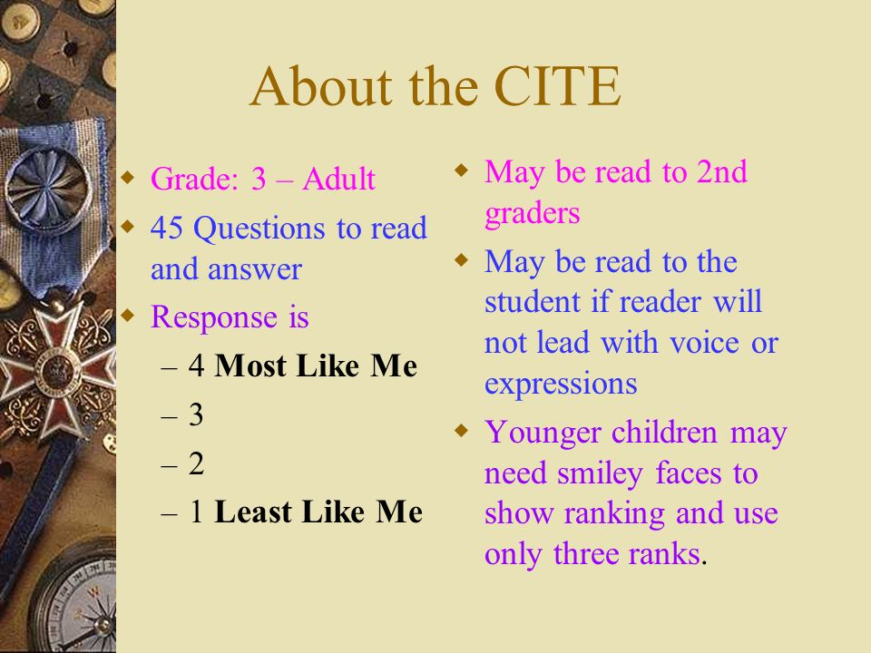 About the CITE Grade: 3 – Adult 45 Questions to read and answer Response is – 4 Most Like Me –3–3 –2–2 – 1 Least Like Me May be read to 2nd graders Ma