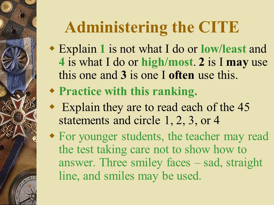 Administering the CITE Explain 1 is not what I do or low/least and 4 is what I do or high/most. 2 is I may use this one and 3 is one I often use this.
