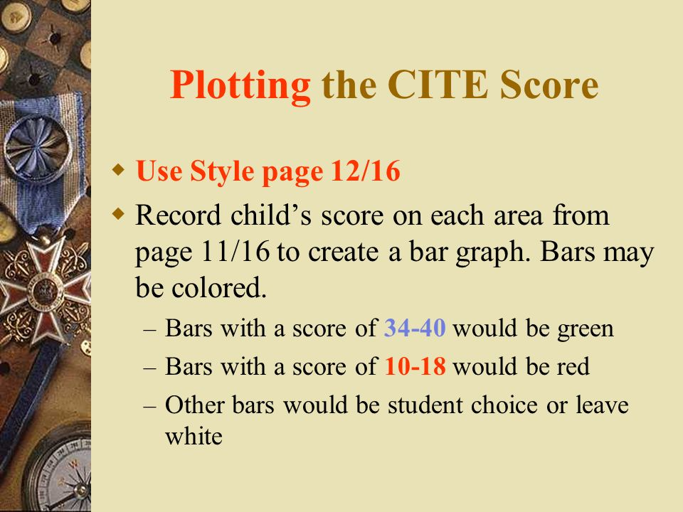 Plotting the CITE Score Use Style page 12/16 Record childs score on each area from page 11/16 to create a bar graph. Bars may be colored. – Bars with