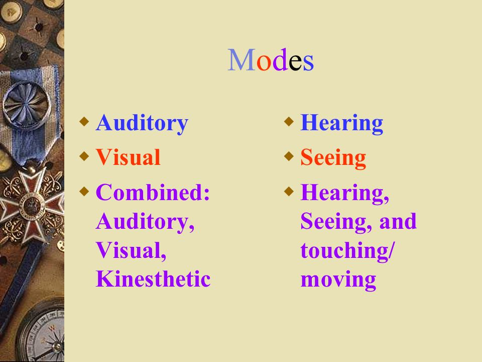 ModesModes Auditory Visual Combined: Auditory, Visual, Kinesthetic Hearing Seeing Hearing, Seeing, and touching/ moving