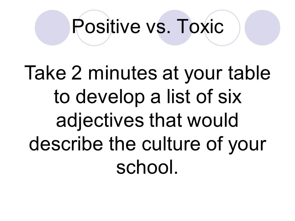 Positive vs. Toxic Culture Think about your school or county system: Is improvement important? How motivated is everyone to work hard? How do people f