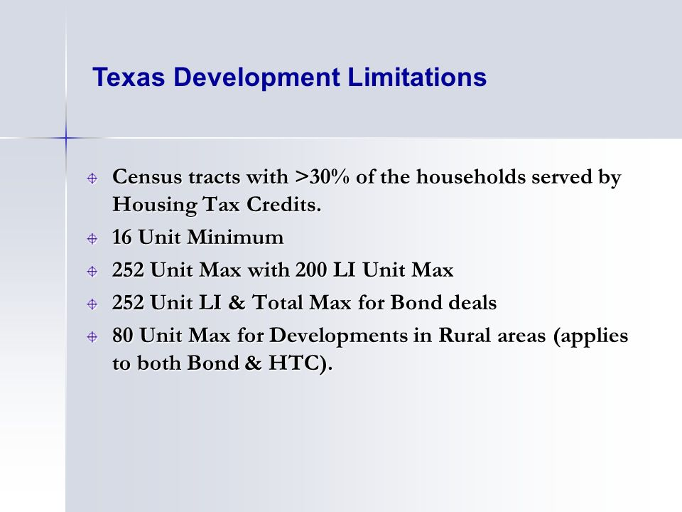 Texas Development Limitations Census tracts with >30% of the households served by Housing Tax Credits. 16 Unit Minimum 252 Unit Max with 200 LI Unit M